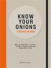 Know Your Onions Graphic Design : How to Think Like a Creative, Act Like a Businessman and Design Like a God, Paperback Book