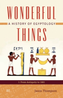 Wonderful Things : A History of Egyptology 1: From Antiquity to 1881, Hardback Book