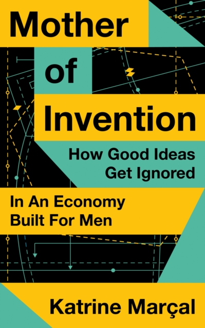 Cover for: Mother of Invention : How Good Ideas Get Ignored in an Economy Built for Men
