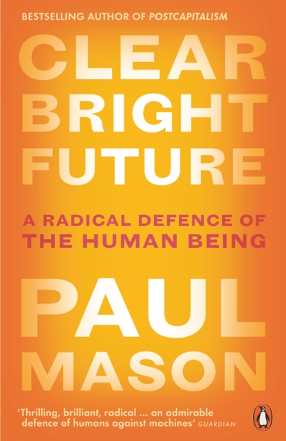 Cover for: Clear Bright Future : A Radical Defence of the Human Being