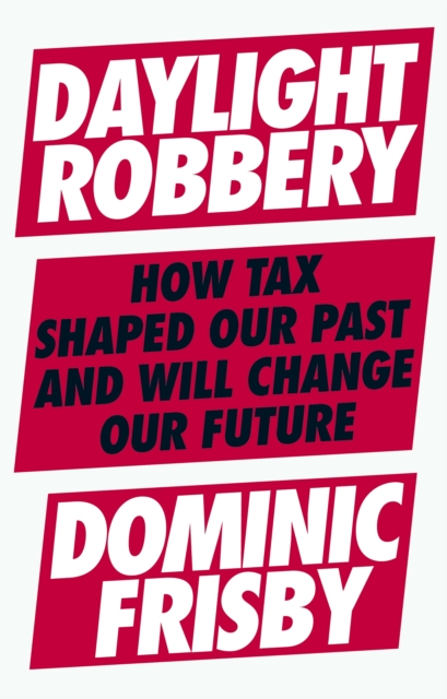 Cover for: Daylight Robbery : How Tax Shaped Our Past and Will Change Our Future
