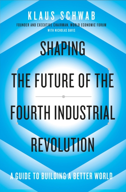 Cover for: Shaping the Future of the Fourth Industrial Revolution : A guide to building a better world