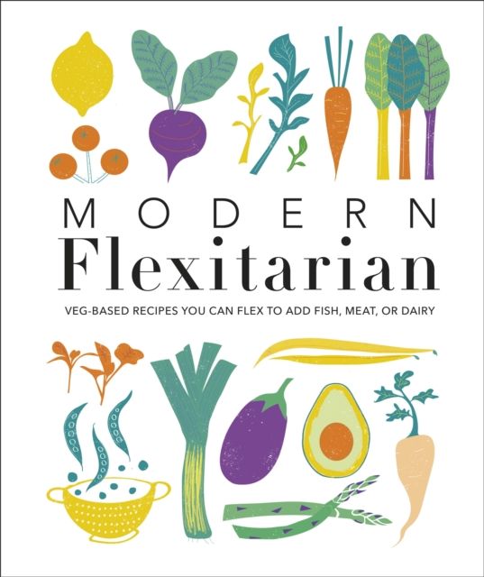 Cover for: Modern Flexitarian : Veg-based Recipes you can Flex to add Fish, Meat, or Dairy