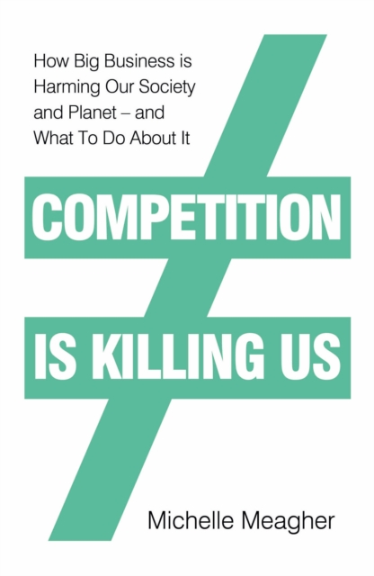Image for Competition is Killing Us : How Big Business is Harming Our Society and Planet - and What To Do About It