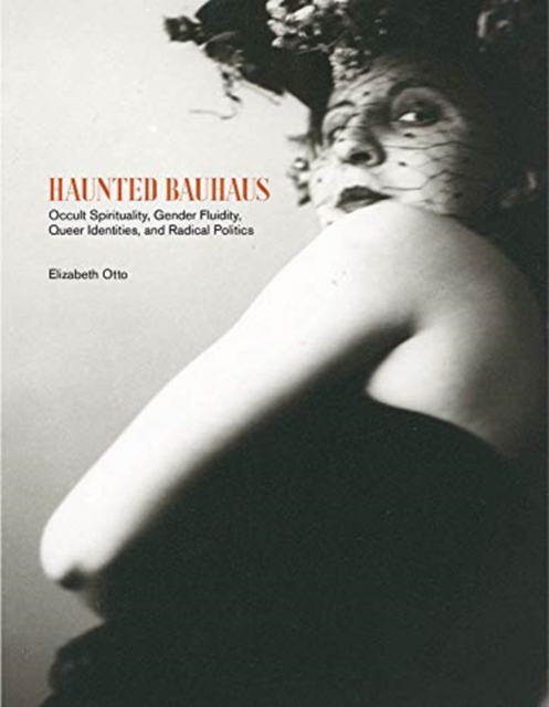 Image for Haunted Bauhaus : Occult Spirituality, Gender Fluidity, Queer Identities, and Radical Politics