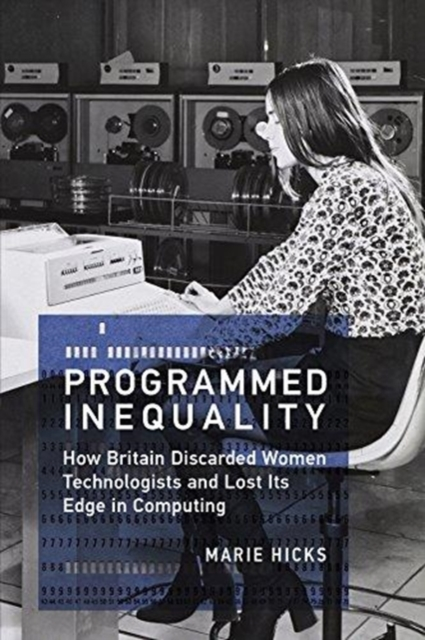 Cover for: Programmed Inequality : How Britain Discarded Women Technologists and Lost Its Edge in Computing