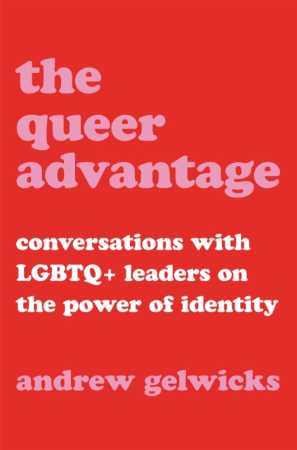 Cover for: The Queer Advantage : Conversations with LGBTQ+ Leaders on the Power of Identity