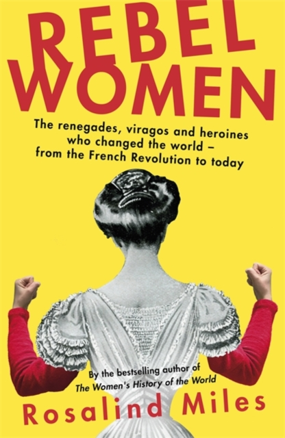 Cover for: Rebel Women : The renegades, viragos and heroines who changed the world, from the French Revolution to today