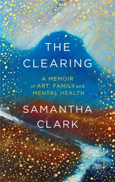 Cover for: The Clearing : A memoir of art, family and mental health
