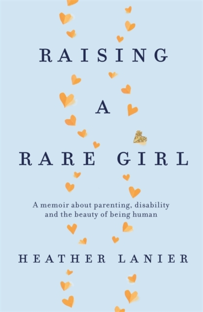 Cover for: Raising A Rare Girl : A memoir about parenting, disability and the beauty of being human