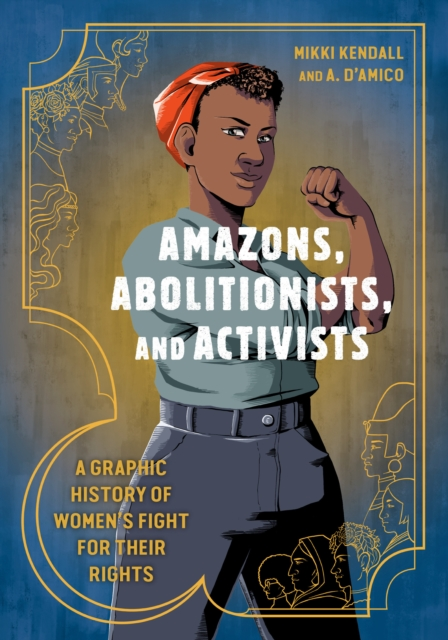 Cover for: Amazons, Abolitionists, and Activists : A Graphic History of Women's Fight for Their Rights