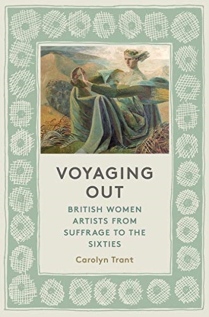 Image for Voyaging Out : British Women Artists from Suffrage to the Sixties