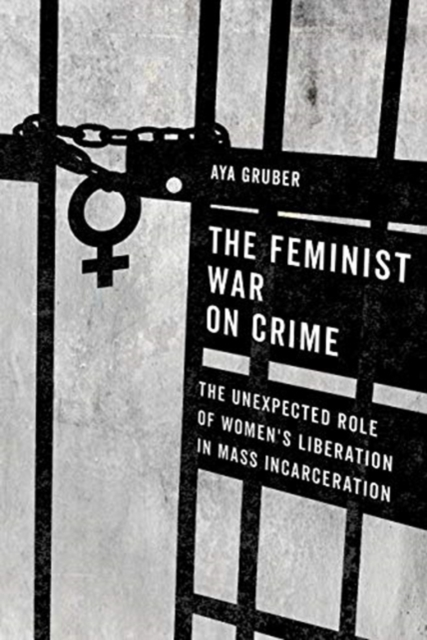 Cover for: The Feminist War on Crime : The Unexpected Role of Women's Liberation in Mass Incarceration