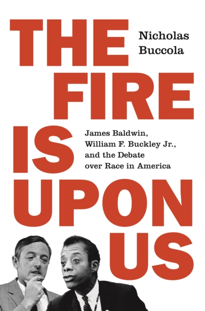 Cover for: The Fire Is upon Us : James Baldwin, William F. Buckley Jr., and the Debate over Race in America