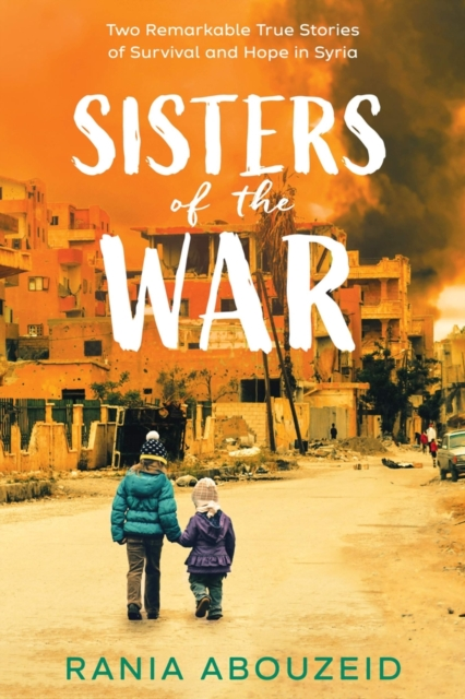 Cover for: Sisters of the War: Two Remarkable True Stories of Survival and Hope in Syria