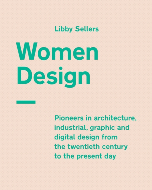 Cover for: Women Design : Pioneers in architecture, industrial, graphic and digital design from the twentieth century to the present day