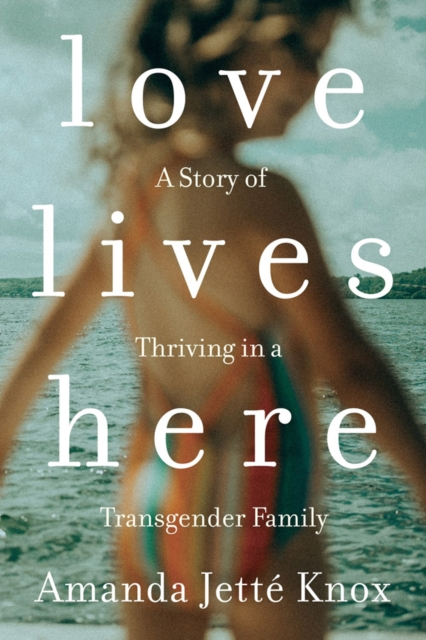 Image for Love Lives Here : A Story of Thriving in a Transgender Family