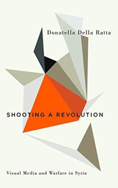 Cover for: Shooting a Revolution : Visual Media and Warfare in Syria