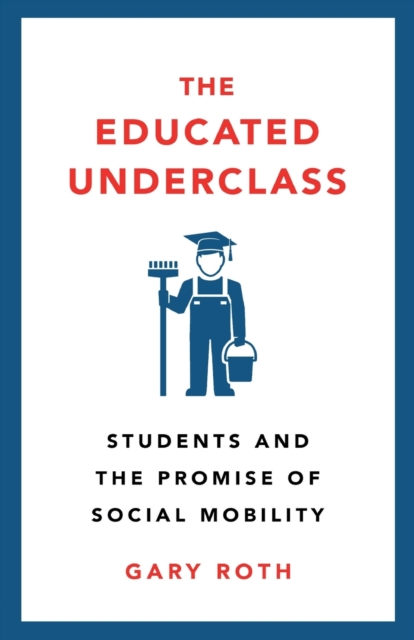 Cover for: The Educated Underclass : Students and the Promise of Social Mobility