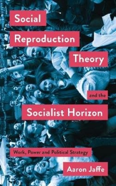 Cover for: Social Reproduction Theory and the Socialist Horizon : Work, Power and Political Strategy