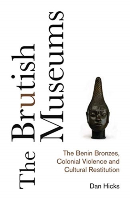 Image for The Brutish Museums : The Benin Bronzes, Colonial Violence and Cultural Restitution