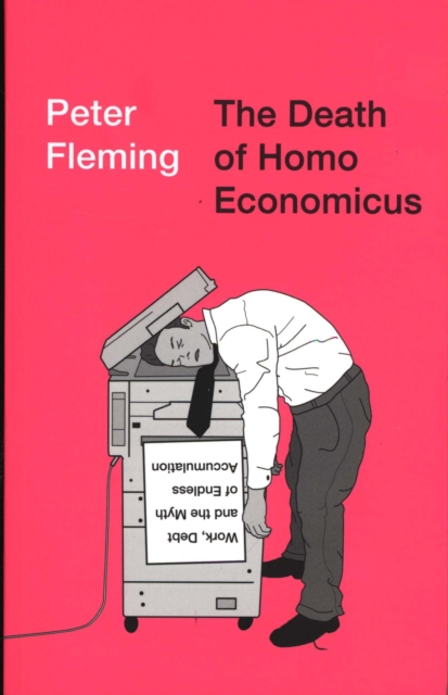 Cover for: The Death of Homo Economicus : Work, Debt and the Myth of Endless Accumulation