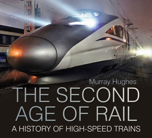 The Second Age of Rail: A History of High Speed Trains (Hardcover. 9780750961455
