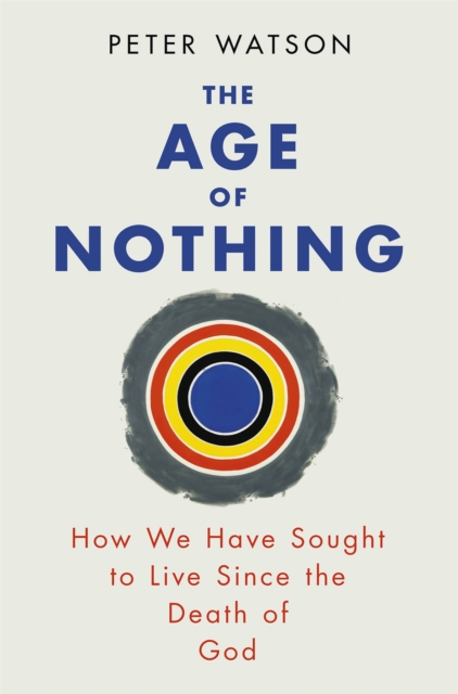 Cover for: The Age of Nothing : How We Have Sought To Live Since The Death of God