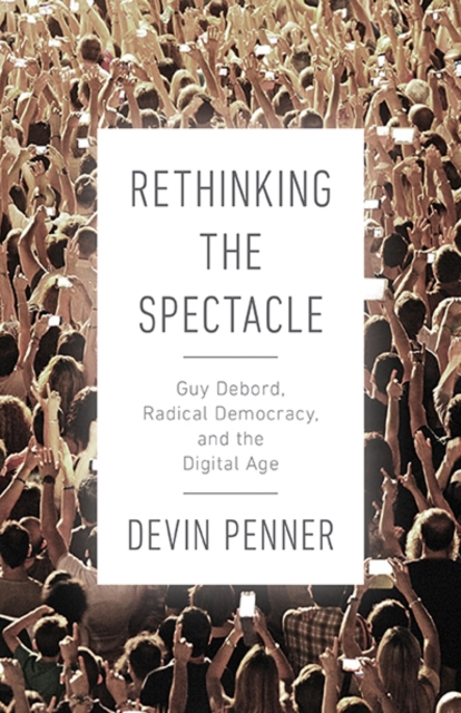 Cover for: Rethinking the Spectacle : Guy Debord, Radical Democracy, and the Digital Age