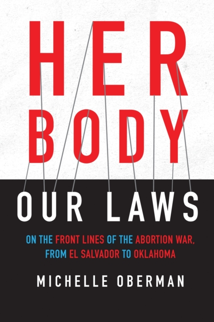 Image for Her Body, Our Laws : On the Frontlines of the Abortion Wars, from El Salvador to Oklahoma