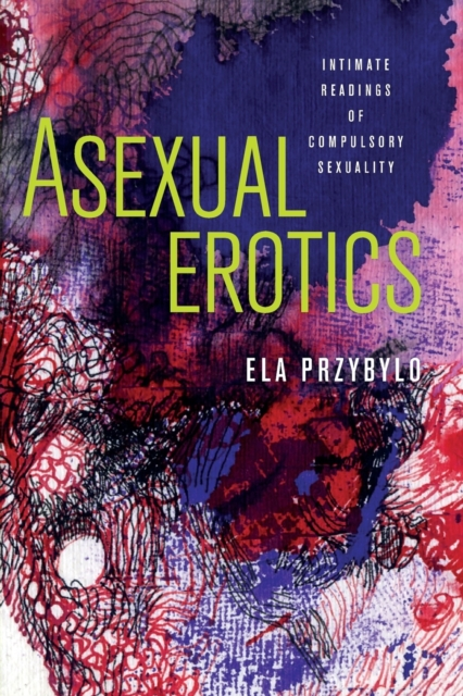 Cover for: Asexual Erotics : Intimate Readings of Compulsory Sexuality