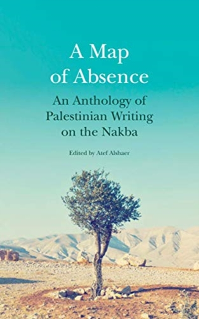 Cover for: A Map of Absence : An Anthology of Palestinian Writing on the Nakba