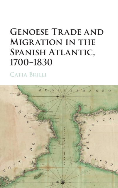 Genoese Trade and Migration in the Spanish Atlantic, 1700-1830 (H. 9781107132924