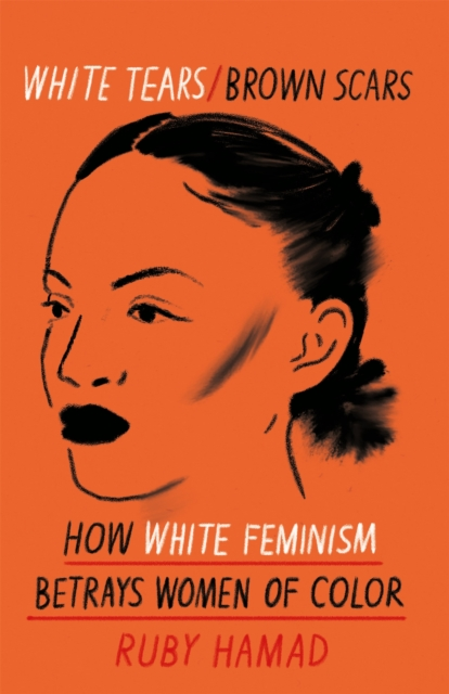 Cover for: White Tears Brown Scars : How White Feminism Betrays Women of Colour