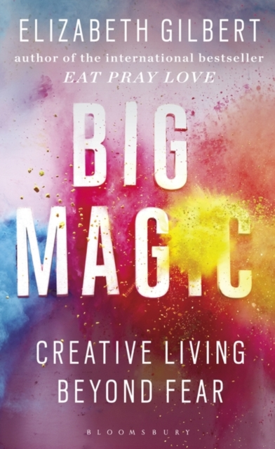 Cover for: Big Magic : How to Live a Creative Life, and Let Go of Your Fear