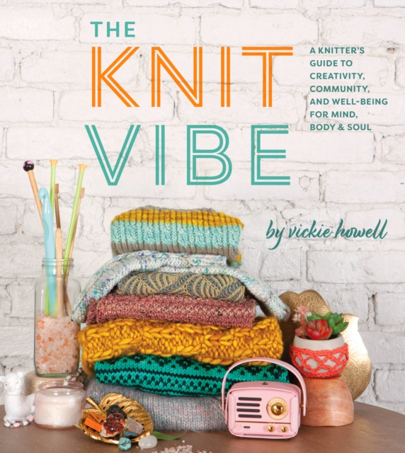 Cover for: The Knit Vibe : A Knitter's Guide to Creativity, Community, and Well-being for Mind, Body & Soul