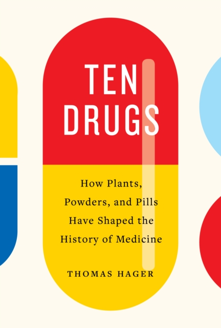 Cover for: Ten Drugs : How Plants, Powders, and Pills Have Shaped the History of Medicine