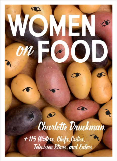 Image for Women on Food : Charlotte Druckman and 115 Writers, Chefs, Critics, Television Stars, and Eaters