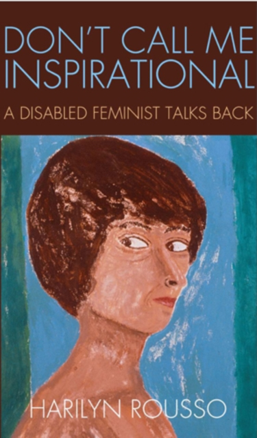 Image for Don't Call Me Inspirational : A Disabled Feminist Talks Back