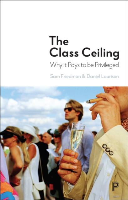 Cover for: The Class Ceiling : Why it Pays to be Privileged