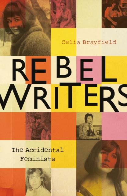 Cover for: Rebel Writers: The Accidental Feminists : Shelagh Delaney * Edna O'Brien * Lynne Reid-Banks * Charlotte Bingham *  Nell Dunn *  Virginia Ironside  *  Margaret Forster