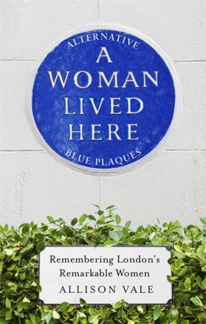 Cover for: A Woman Lived Here : Alternative Blue Plaques, Remembering London's Remarkable Women