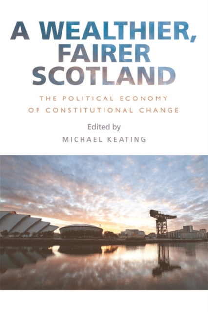 Cover for: A Wealthier, Fairer Scotland : The Political Economy of Constitutional Change
