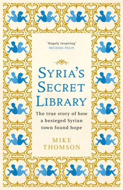 Cover for: Syria's Secret Library : The true story of how a besieged Syrian town found hope