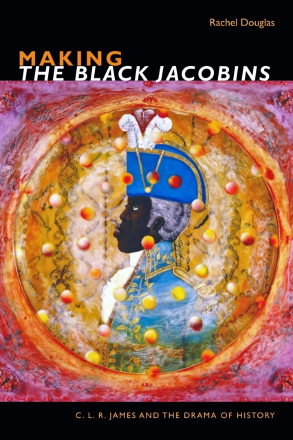 Cover for: Making The Black Jacobins : C. L. R. James and the Drama of History