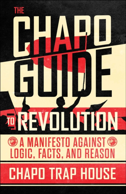 Cover for: The Chapo Guide to Revolution : A Manifesto Against Logic, Facts, and Reason