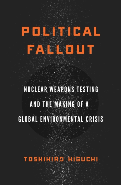 Cover for: Political Fallout : Nuclear Weapons Testing and the Making of a Global Environmental Crisis