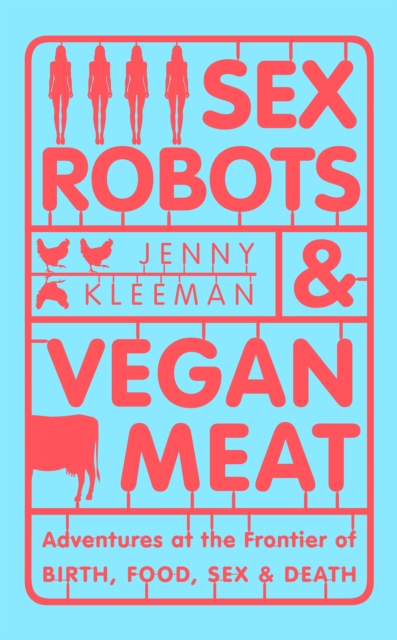 Cover for: Sex Robots & Vegan Meat : Adventures at the Frontier of Birth, Food, Sex & Death
