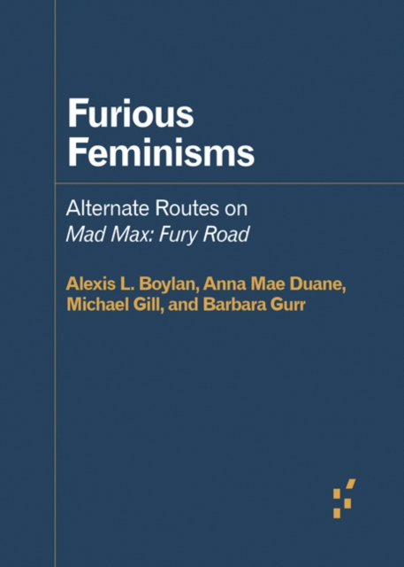 Image for Furious Feminisms : Alternate Routes on Mad Max: Fury Road