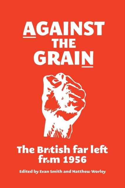 Cover for: Against the Grain : The British Far Left from 1956